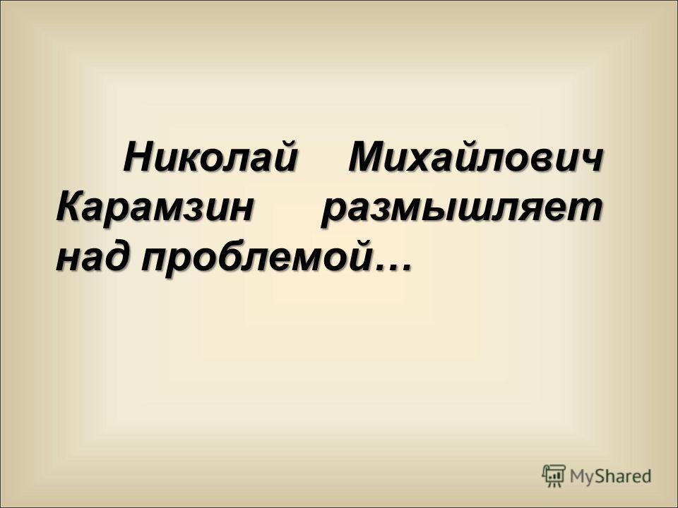Николай Михайлович Карамзин размышляет над проблемой…
