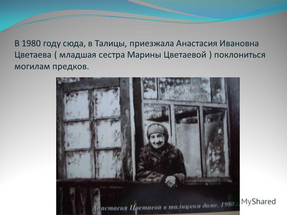 В 1980 году сюда, в Талицы, приезжала Анастасия Ивановна Цветаева ( младшая сестра Марины Цветаевой ) поклониться могилам предков.