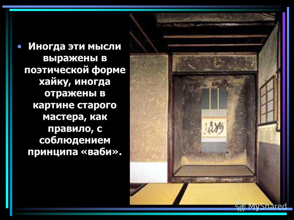 Иногда эти мысли выражены в поэтической форме хайку, иногда отражены в картине старого мастера, как правило, с соблюдением принципа «ваби».