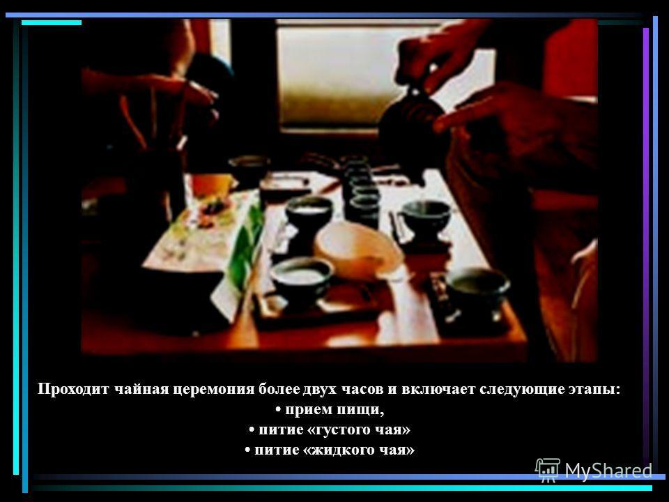 Проходит чайная церемония более двух часов и включает следующие этапы: прием пищи, питие «густого чая» питие «жидкого чая»