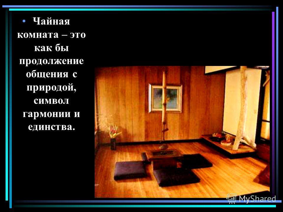 Чайная комната – это как бы продолжение общения с природой, символ гармонии и единства.