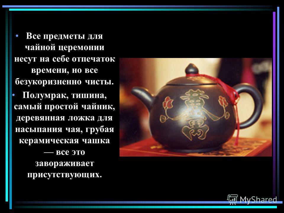 Все предметы для чайной церемонии несут на себе отпечаток времени, но все безукоризненно чисты. Полумрак, тишина, самый простой чайник, деревянная ложка для насыпания чая, грубая керамическая чашка все это завораживает присутствующих.