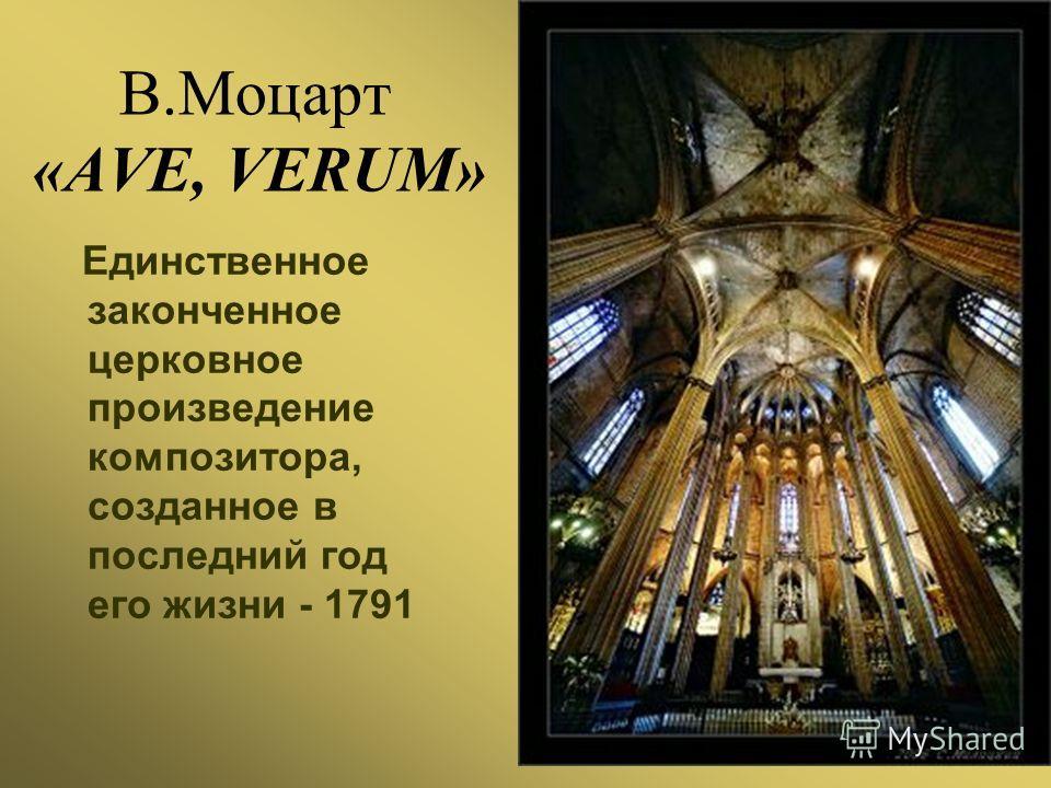 В.Моцарт «AVE, VERUM» Единственное законченное церковное произведение композитора, созданное в последний год его жизни - 1791