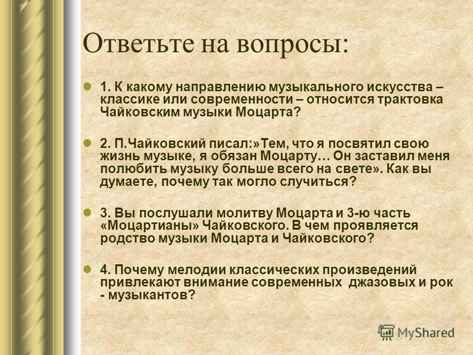 Ответьте на вопросы: 1. К какому направлению музыкального искусства – классике или современности – относится трактовка Чайковским музыки Моцарта? 2. П.Чайковский писал:»Тем, что я посвятил свою жизнь музыке, я обязан Моцарту… Он заставил меня полюбит