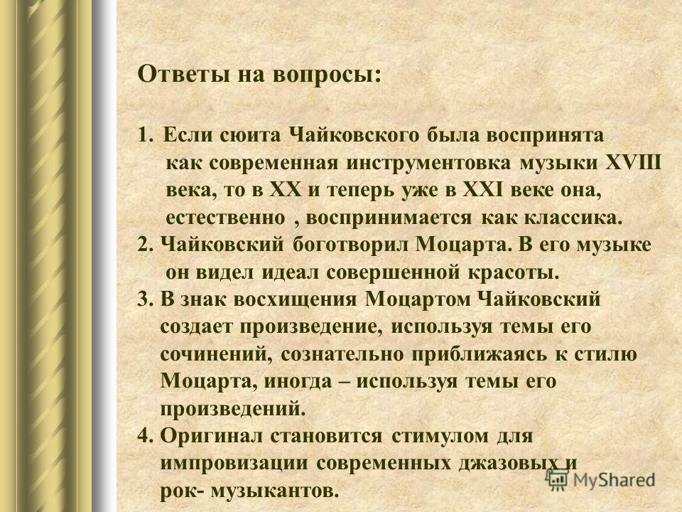 Ответы на вопросы: 1.Если сюита Чайковского была воспринята как современная инструментовка музыки XVIII века, то в XX и теперь уже в XXI веке она, естественно, воспринимается как классика. 2. Чайковский боготворил Моцарта. В его музыке он видел идеал