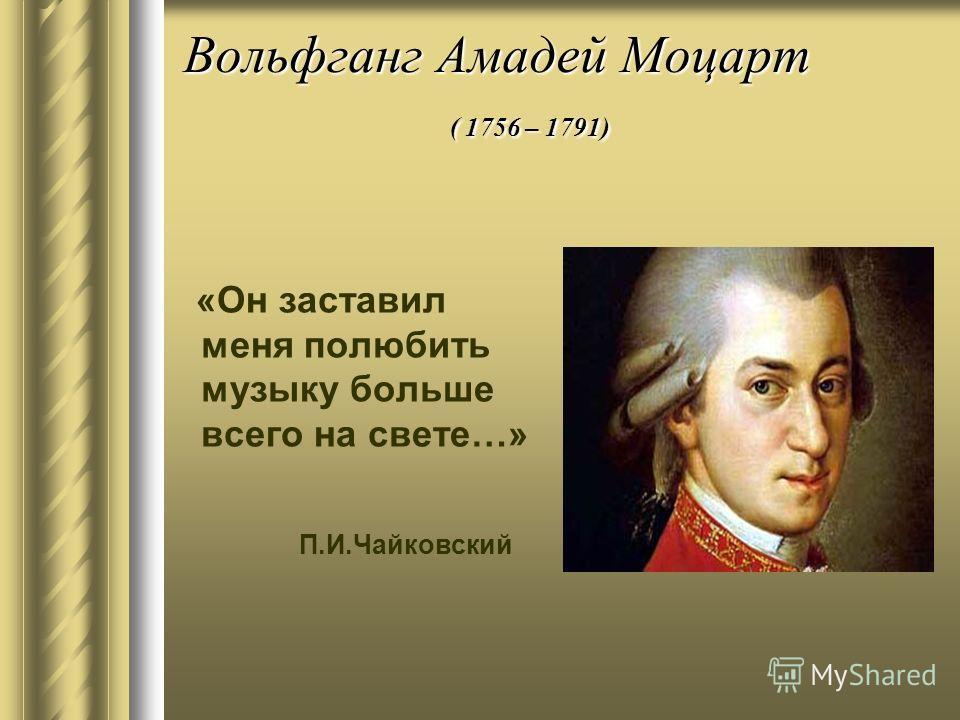 Вольфганг Амадей Моцарт ( 1756 – 1791) «Он заставил меня полюбить музыку больше всего на свете…» П.И.Чайковский