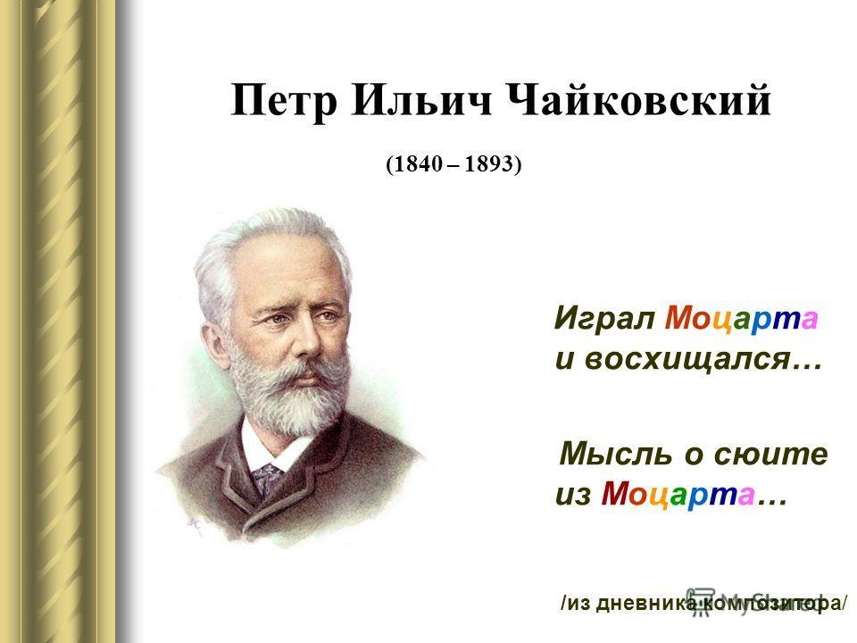 Петр Ильич Чайковский (1840 – 1893) Играл Моцарта и восхищался… Мысль о сюите из Моцарта… /из дневника композитора/