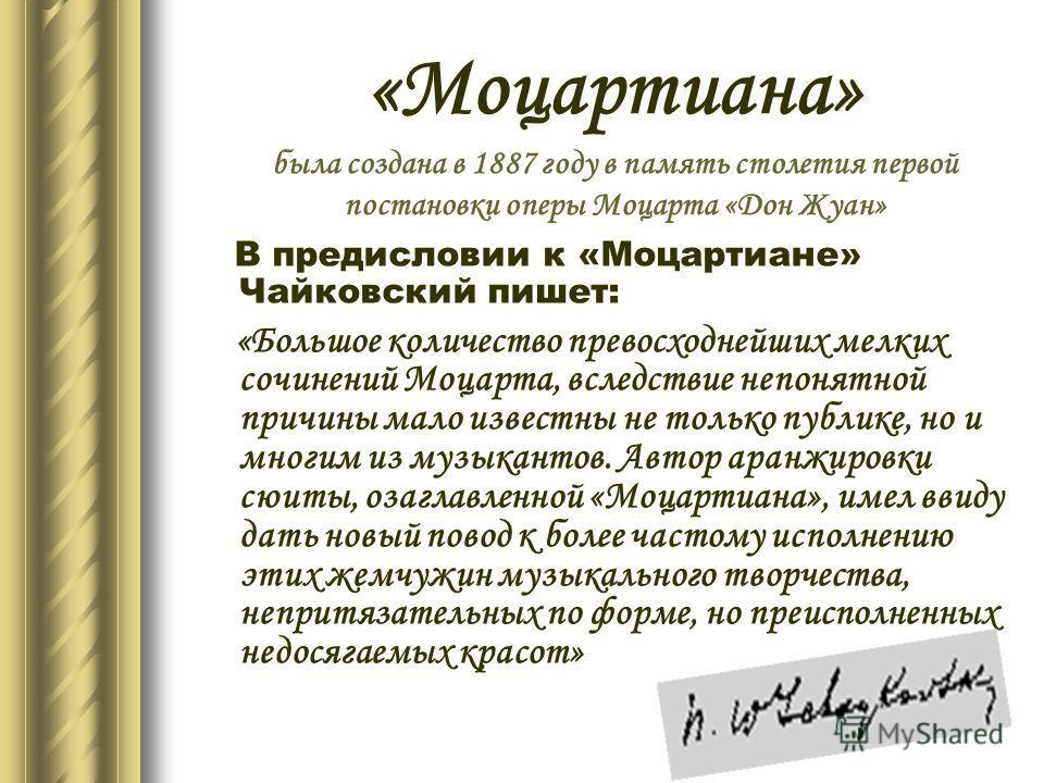 В предисловии к «Моцартиане» Чайковский пишет: «Большое количество превосходнейших мелких сочинений Моцарта, вследствие непонятной причины мало известны не только публике, но и многим из музыкантов. Автор аранжировки сюиты, озаглавленной «Моцартиана»