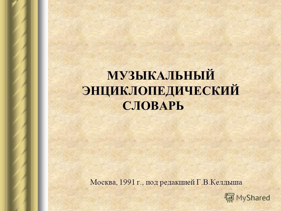 МУЗЫКАЛЬНЫЙ ЭНЦИКЛОПЕДИЧЕСКИЙ СЛОВАРЬ Москва, 1991 г., под редакцией Г.В.Келдыша