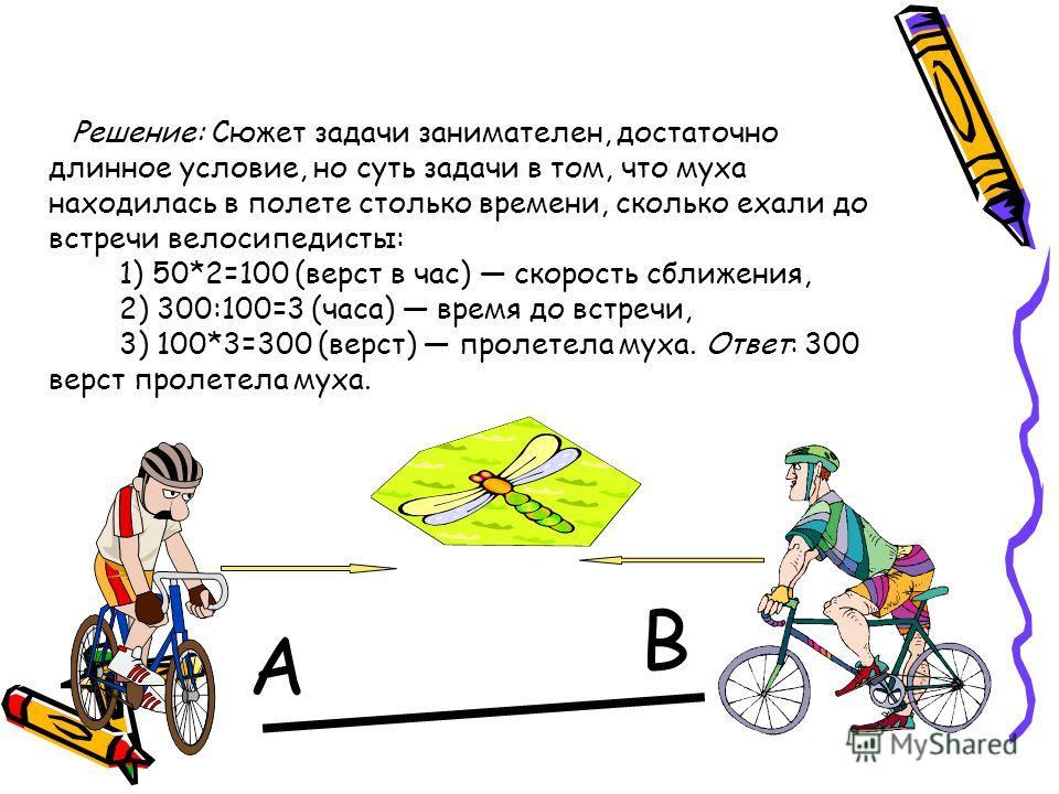 Решение: Сюжет задачи занимателен, достаточно длинное условие, но суть задачи в том, что муха находилась в полете столько времени, сколько ехали до встречи велосипедисты: 1) 50*2=100 (верст в час) скорость сближения, 2) 300:100=3 (часа) время до встр