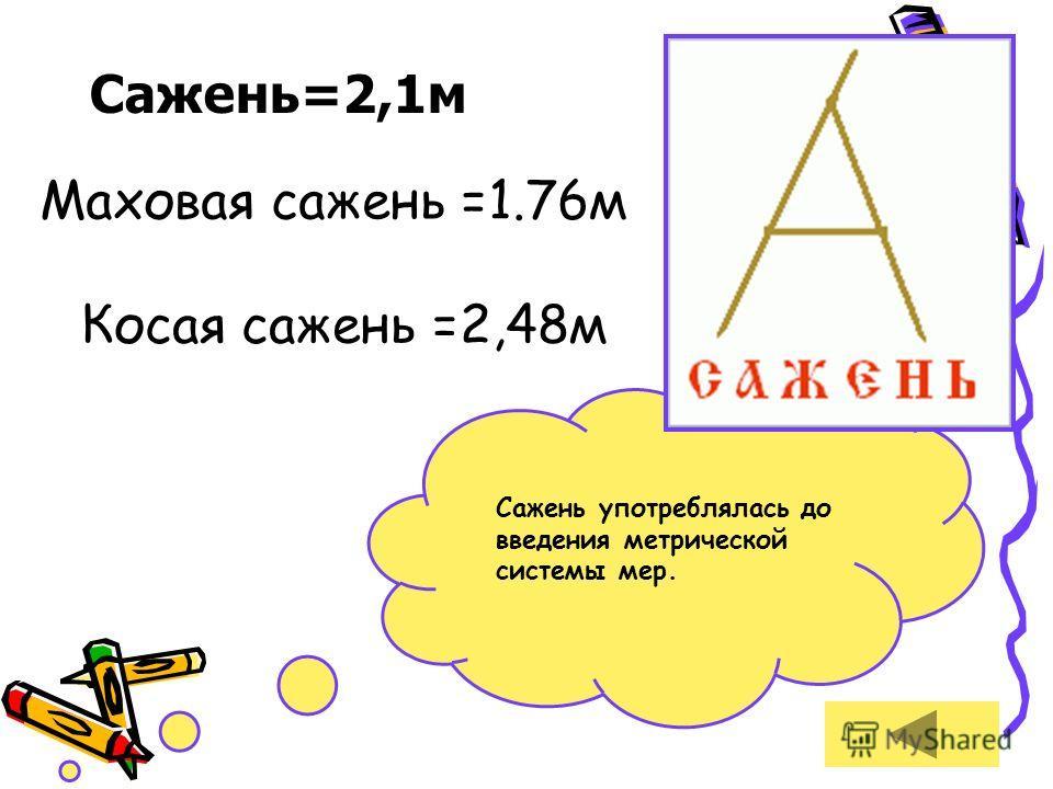 Сажень=2,1м Маховая сажень =1.76м Косая сажень =2,48м Сажень употреблялась до введения метрической системы мер.