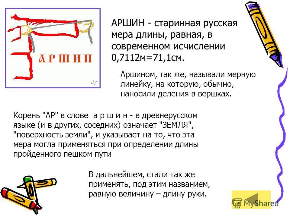 АРШИН - старинная русская мера длины, равная, в современном исчислении 0,7112м=71,1см. Аршином, так же, называли мерную линейку, на которую, обычно, наносили деления в вершках. Корень