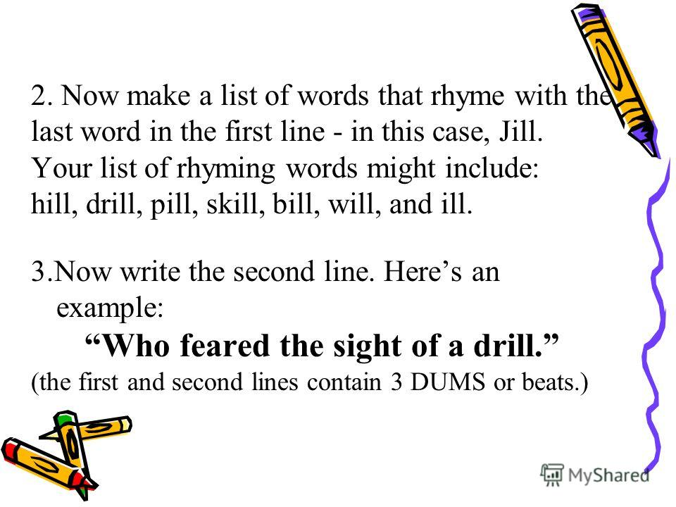 2. Now make a list of words that rhyme with the last word in the first line - in this case, Jill. Your list of rhyming words might include: hill, drill, pill, skill, bill, will, and ill. 3.Now write the second line. Heres an example: Who feared the s