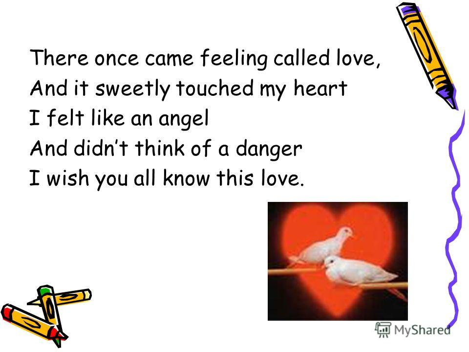 There once came feeling called love, And it sweetly touched my heart I felt like an angel And didnt think of a danger I wish you all know this love.