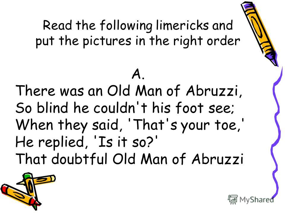 Read the following limericks and put the pictures in the right order A. There was an Old Man of Abruzzi, So blind he couldn't his foot see; When they said, 'That's your toe,' He replied, 'Is it so?' That doubtful Old Man of Abruzzi