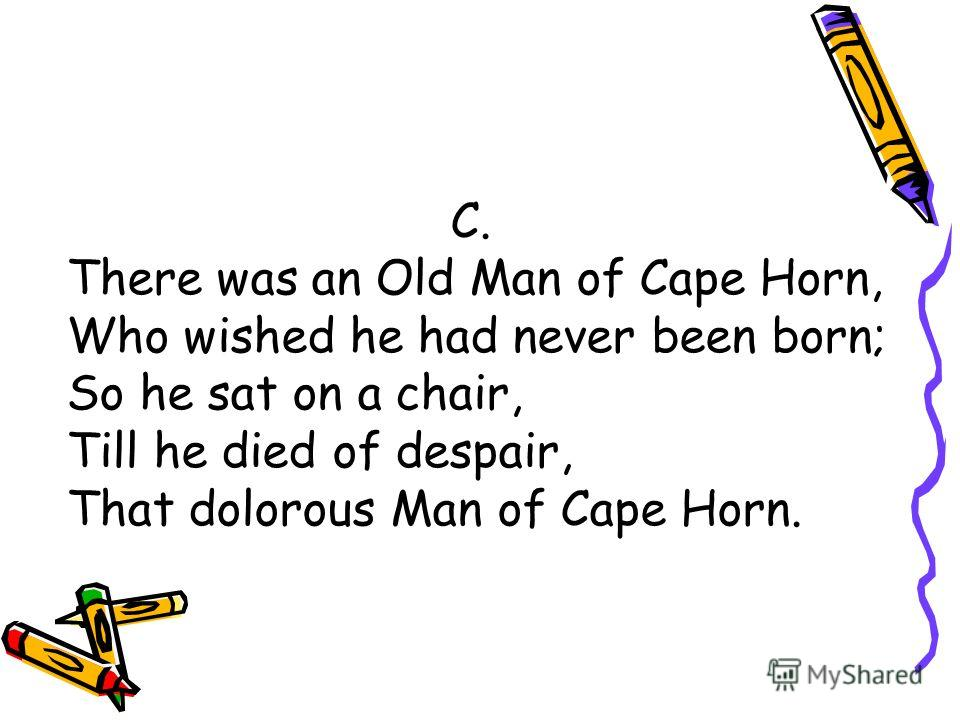 C. There was an Old Man of Cape Horn, Who wished he had never been born; So he sat on a chair, Till he died of despair, That dolorous Man of Cape Horn.