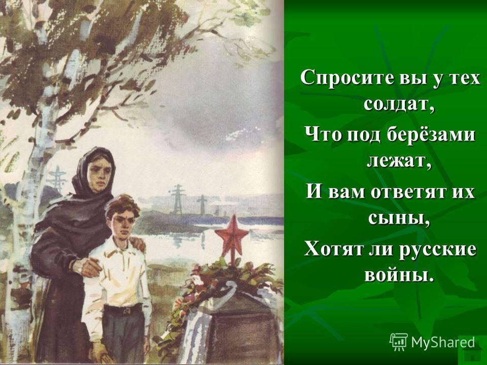 Спросите вы у тех солдат, Что под берёзами лежат, И вам ответят их сыны, Хотят ли русские войны.