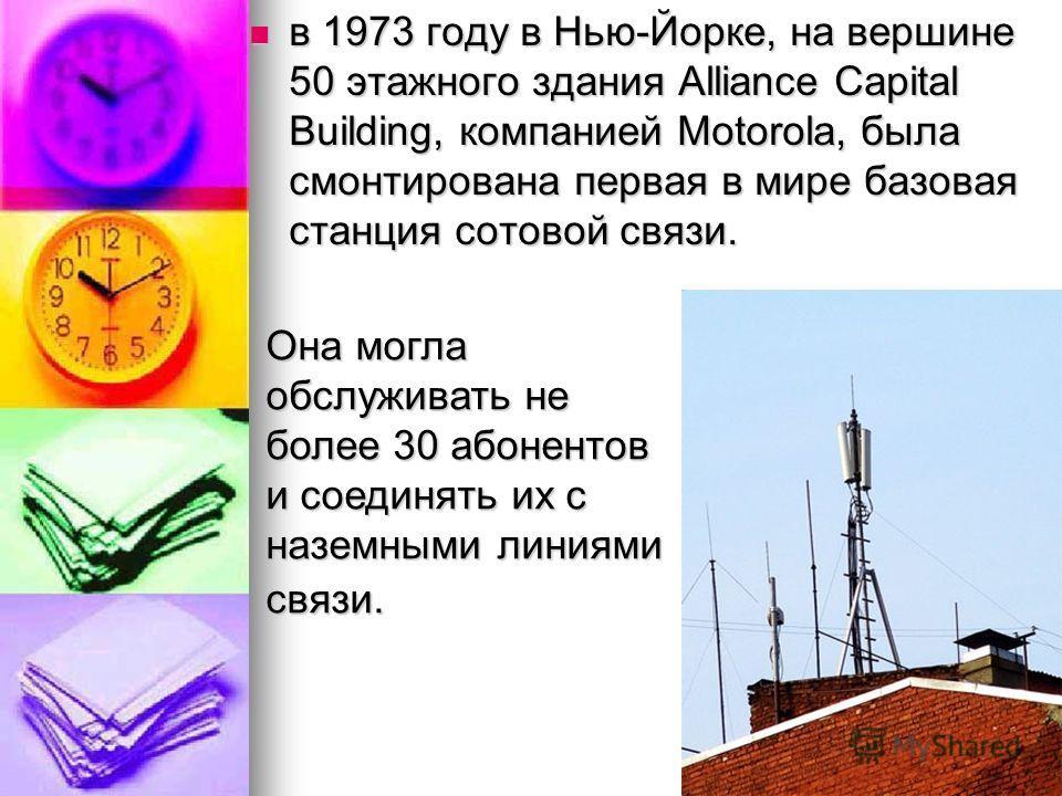 в 1973 году в Нью-Йорке, на вершине 50 этажного здания Alliance Capital Building, компанией Motorola, была смонтирована первая в мире базовая станция сотовой связи. в 1973 году в Нью-Йорке, на вершине 50 этажного здания Alliance Capital Building, ком