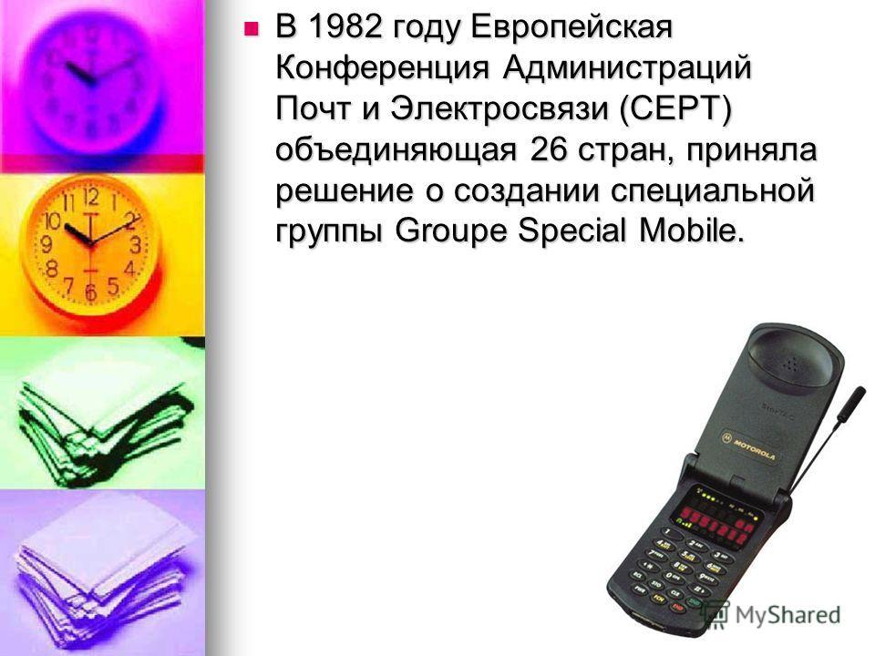 В 1982 году Европейская Конференция Администраций Почт и Электросвязи (СЕРТ) объединяющая 26 стран, приняла решение о создании специальной группы Groupe Special Mobile. В 1982 году Европейская Конференция Администраций Почт и Электросвязи (СЕРТ) объе