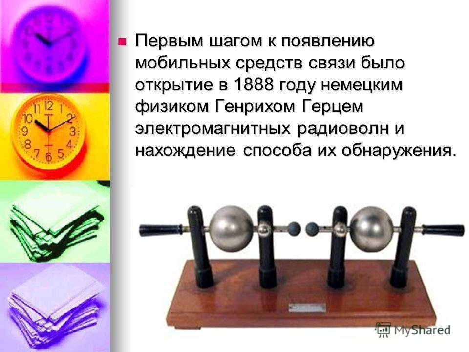 Первым шагом к появлению мобильных средств связи было открытие в 1888 году немецким физиком Генрихом Герцем электромагнитных радиоволн и нахождение способа их обнаружения. Первым шагом к появлению мобильных средств связи было открытие в 1888 году нем