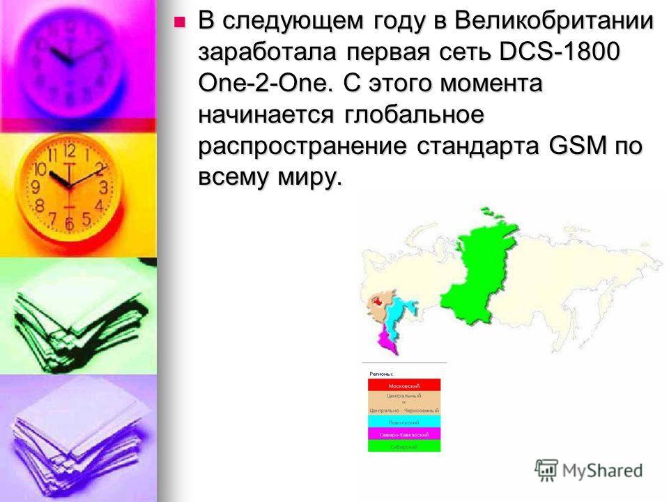 В следующем году в Великобритании заработала первая сеть DCS-1800 One-2-One. С этого момента начинается глобальное распространение стандарта GSM по всему миру. В следующем году в Великобритании заработала первая сеть DCS-1800 One-2-One. С этого момен