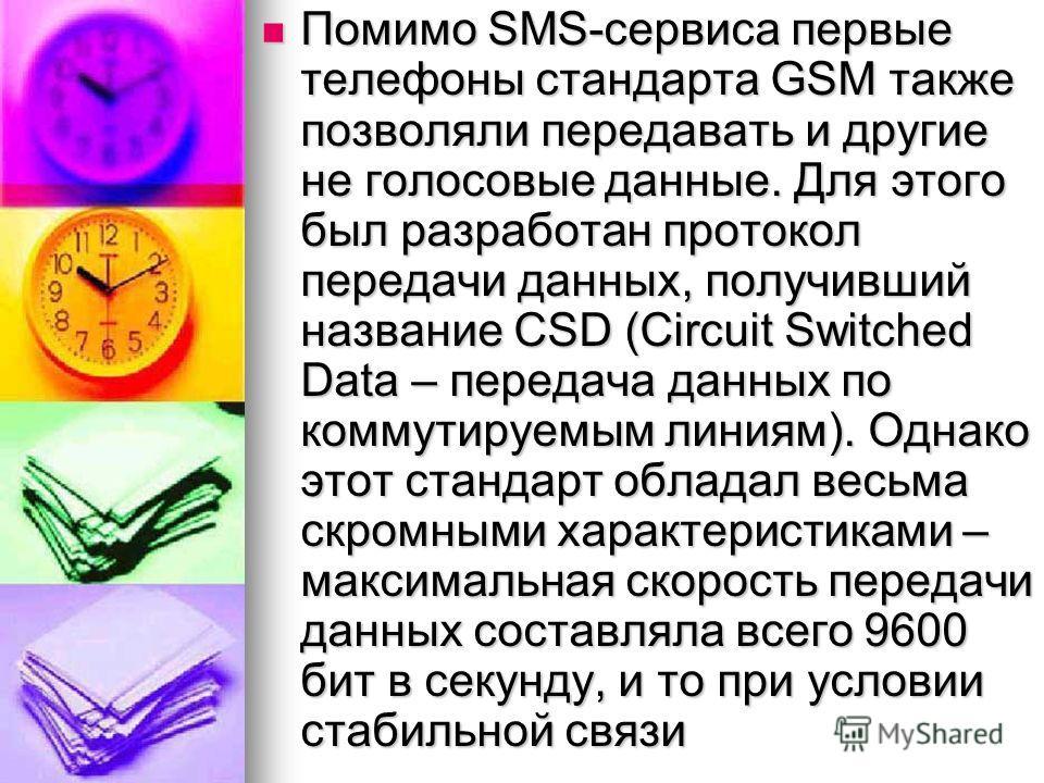 Помимо SMS-сервиса первые телефоны стандарта GSM также позволяли передавать и другие не голосовые данные. Для этого был разработан протокол передачи данных, получивший название CSD (Circuit Switched Data – передача данных по коммутируемым линиям). Од