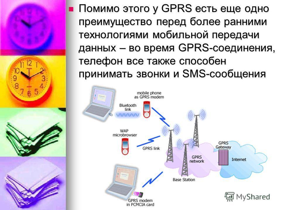 Помимо этого у GPRS есть еще одно преимущество перед более ранними технологиями мобильной передачи данных – во время GPRS-соединения, телефон все также способен принимать звонки и SMS-сообщения Помимо этого у GPRS есть еще одно преимущество перед бол
