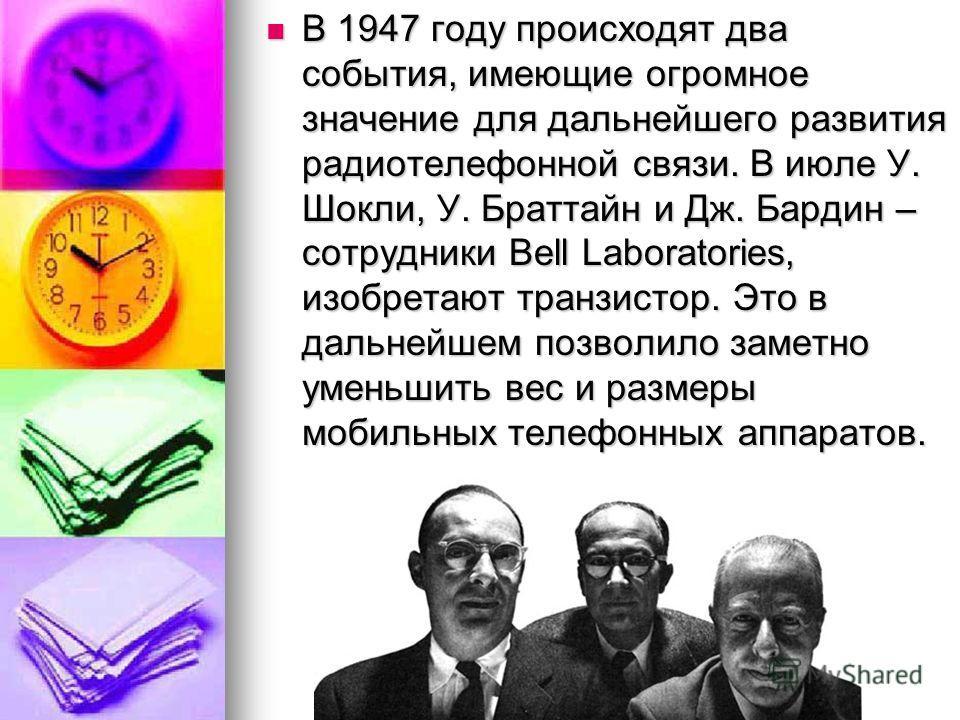 В 1947 году происходят два события, имеющие огромное значение для дальнейшего развития радиотелефонной связи. В июле У. Шокли, У. Браттайн и Дж. Бардин – сотрудники Bell Laboratories, изобретают транзистор. Это в дальнейшем позволило заметно уменьшит