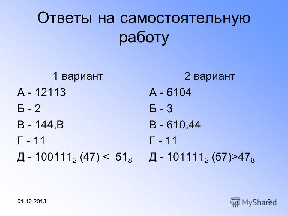 01.12.201310 Ответы на самостоятельную работу 1 вариант А - 12113 Б - 2 В - 144,В Г - 11 Д - 100111 2 (47) < 51 8 2 вариант А - 6104 Б - 3 В - 610,44 Г - 11 Д - 101111 2 (57)>47 8