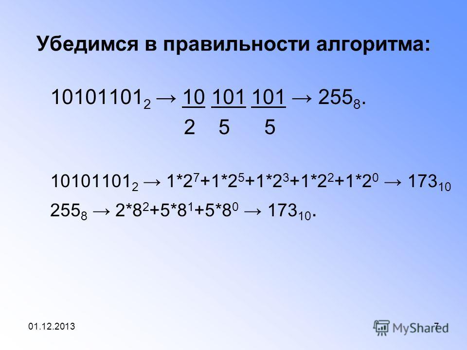 01.12.20137 Убедимся в правильности алгоритма: 10101101 2 10 101 101 255 8. 2 5 5 10101101 2 1*2 7 +1*2 5 +1*2 3 +1*2 2 +1*2 0 173 10 255 8 2*8 2 +5*8 1 +5*8 0 173 10.