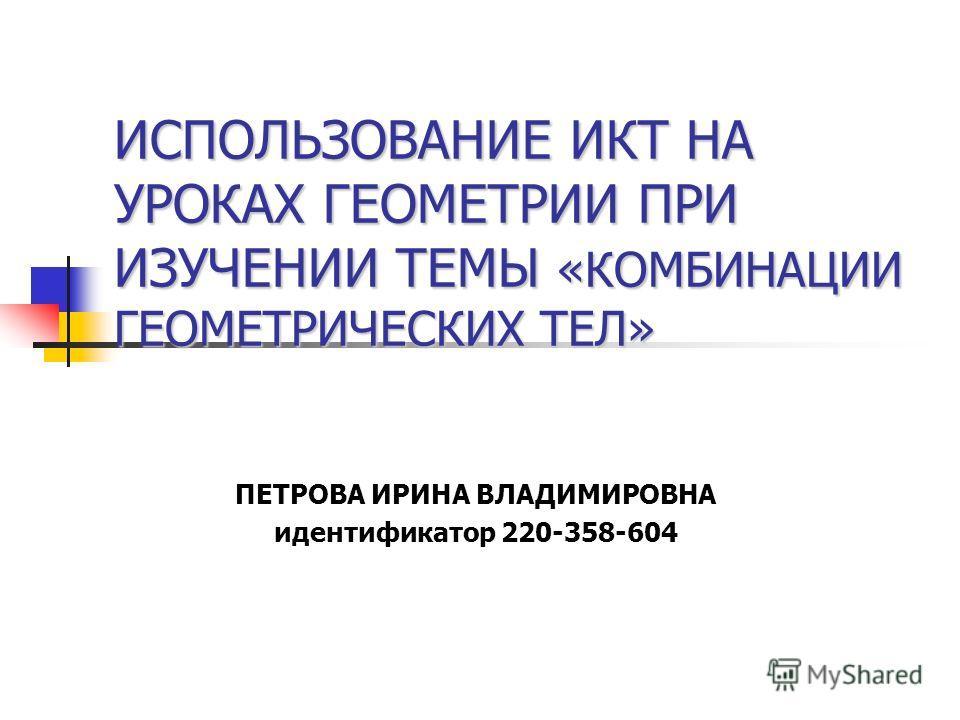 ИСПОЛЬЗОВАНИЕ ИКТ НА УРОКАХ ГЕОМЕТРИИ ПРИ ИЗУЧЕНИИ ТЕМЫ «КОМБИНАЦИИ ГЕОМЕТРИЧЕСКИХ ТЕЛ» ПЕТРОВА ИРИНА ВЛАДИМИРОВНА идентификатор 220-358-604