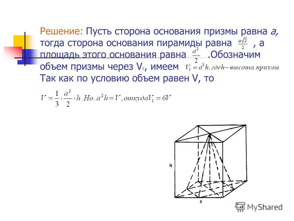 Решение: Пусть сторона основания призмы равна a, тогда сторона основания пирамиды равна, а площадь этого основания равна.Обозначим объем призмы через V 1, имеем Так как по условию объем равен V, то