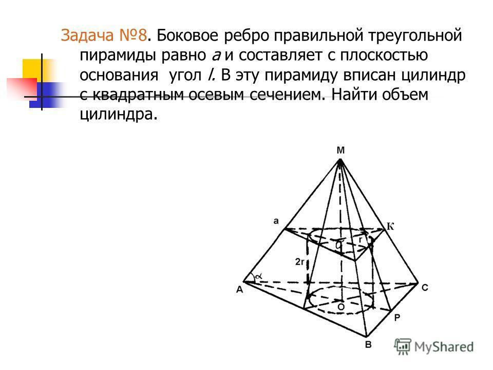 Задача 8. Боковое ребро правильной треугольной пирамиды равно а и составляет с плоскостью основания угол l. В эту пирамиду вписан цилиндр с квадратным осевым сечением. Найти объем цилиндра.