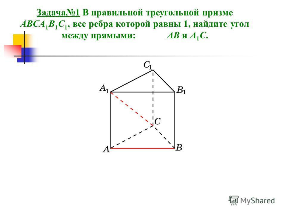 Задача1 В правильной треугольной призме ABCA 1 B 1 C 1, все ребра которой равны 1, найдите угол между прямыми: AB и A 1 C.