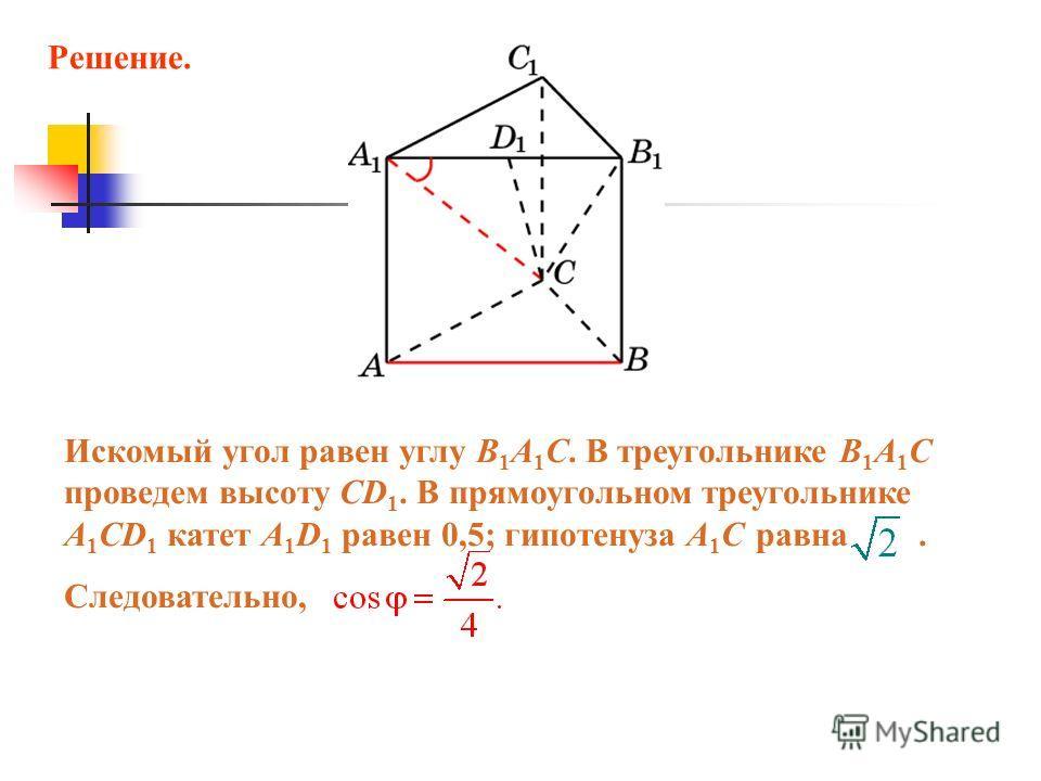 Искомый угол равен углу B 1 A 1 C. В треугольнике B 1 A 1 C проведем высоту CD 1. В прямоугольном треугольнике A 1 CD 1 катет A 1 D 1 равен 0,5; гипотенуза A 1 C равна. Следовательно, Решение.
