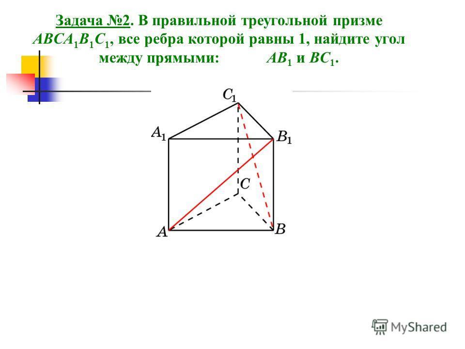 Задача 2. В правильной треугольной призме ABCA 1 B 1 C 1, все ребра которой равны 1, найдите угол между прямыми: AB 1 и BC 1.
