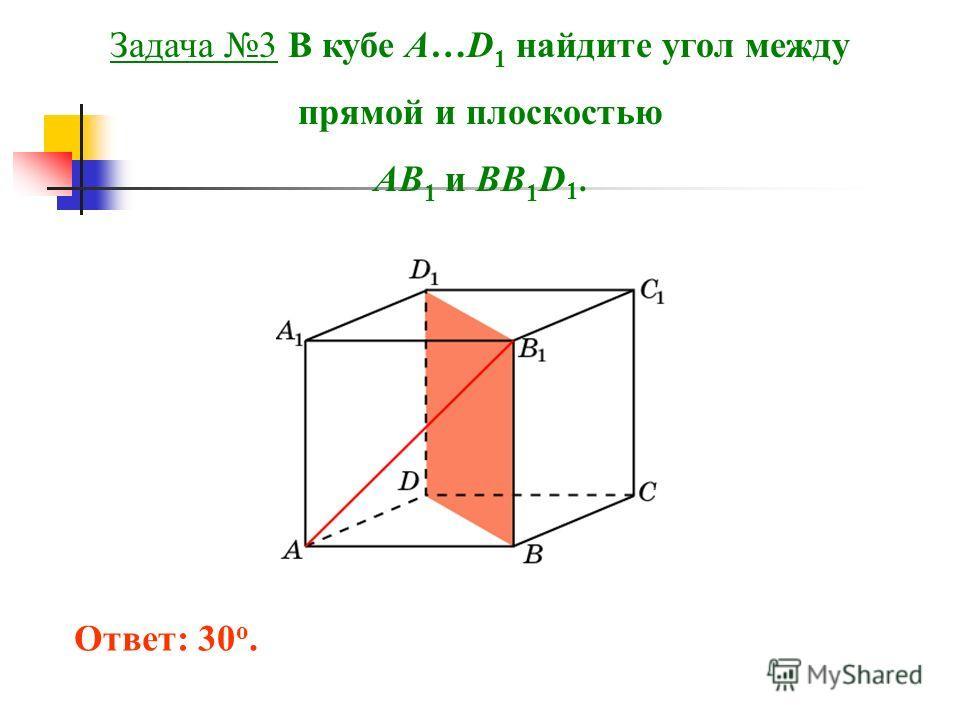 Задача 3 В кубе A…D 1 найдите угол между прямой и плоскостью AB 1 и BB 1 D 1. Ответ: 30 o.