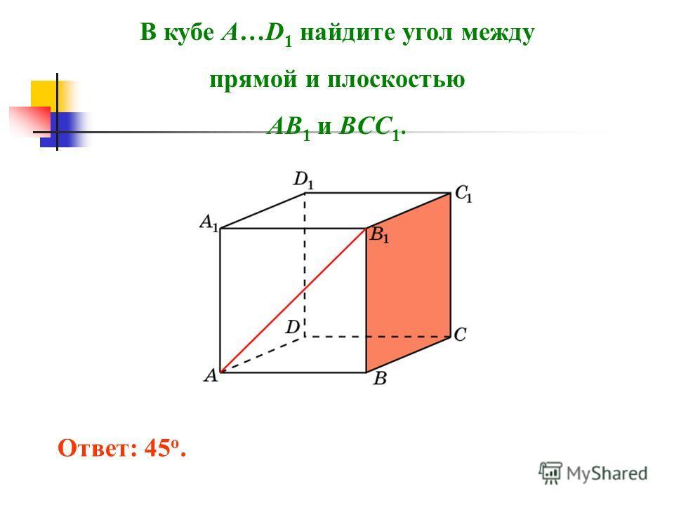 В кубе A…D 1 найдите угол между прямой и плоскостью AB 1 и BCC 1. Ответ: 45 o.