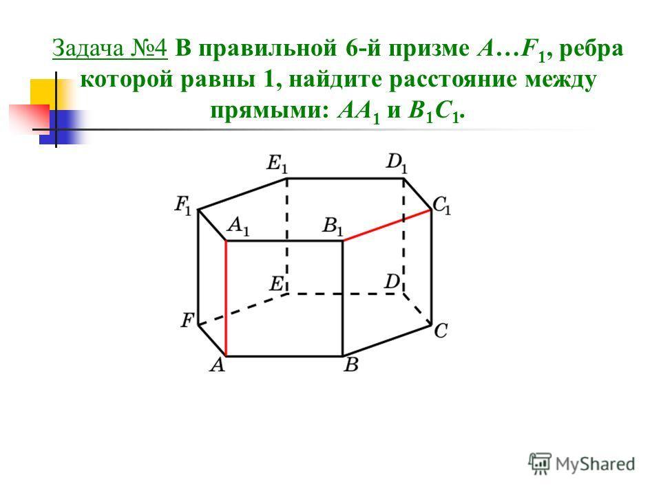Задача 4 В правильной 6-й призме A…F 1, ребра которой равны 1, найдите расстояние между прямыми: AA 1 и B 1 C 1.