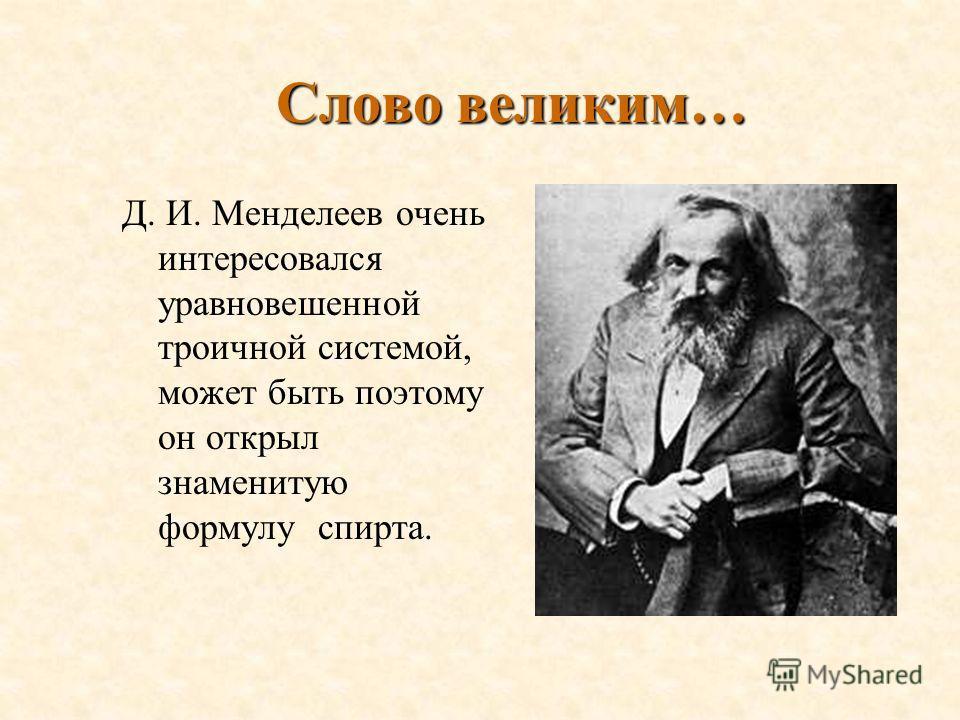 Слово великим… Д. И. Менделеев очень интересовался уравновешенной троичной системой, может быть поэтому он открыл знаменитую формулу спирта.