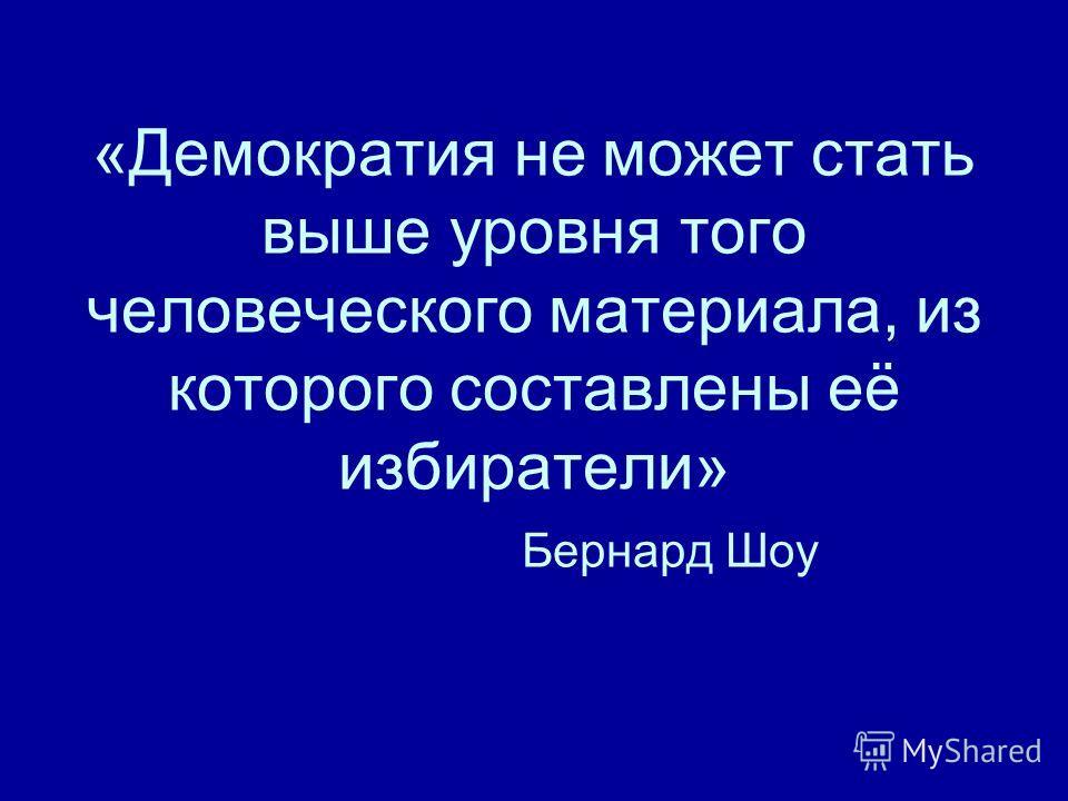 «Демократия не может стать выше уровня того человеческого материала, из которого составлены её избиратели» Бернард Шоу