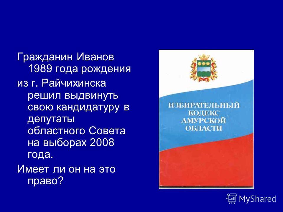 Гражданин Иванов 1989 года рождения из г. Райчихинска решил выдвинуть свою кандидатуру в депутаты областного Совета на выборах 2008 года. Имеет ли он на это право?