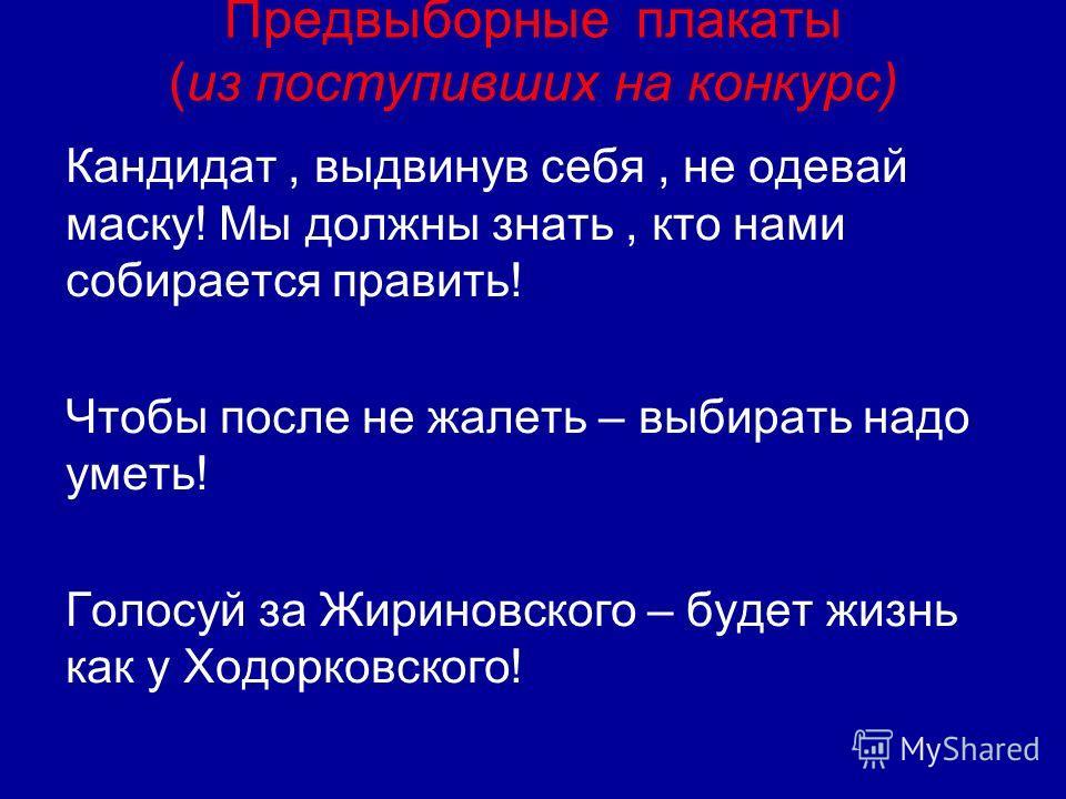 Предвыборные плакаты (из поступивших на конкурс) Кандидат, выдвинув себя, не одевай маску! Мы должны знать, кто нами собирается править! Чтобы после не жалеть – выбирать надо уметь! Голосуй за Жириновского – будет жизнь как у Ходорковского!