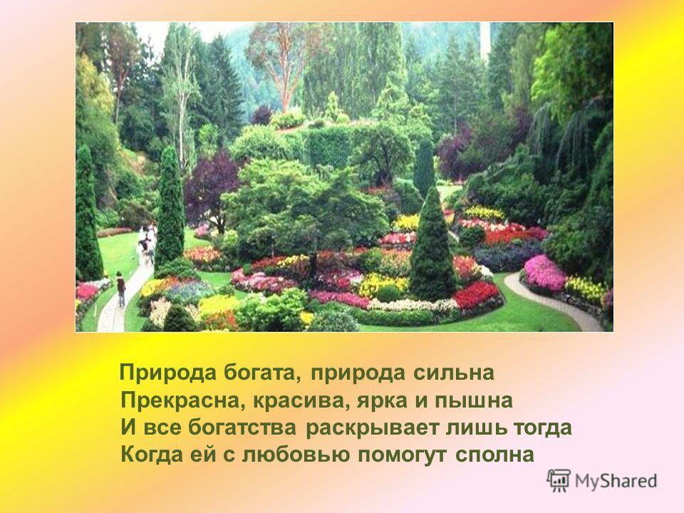 Природа богата, природа сильна Прекрасна, красива, ярка и пышна И все богатства раскрывает лишь тогда Когда ей с любовью помогут сполна