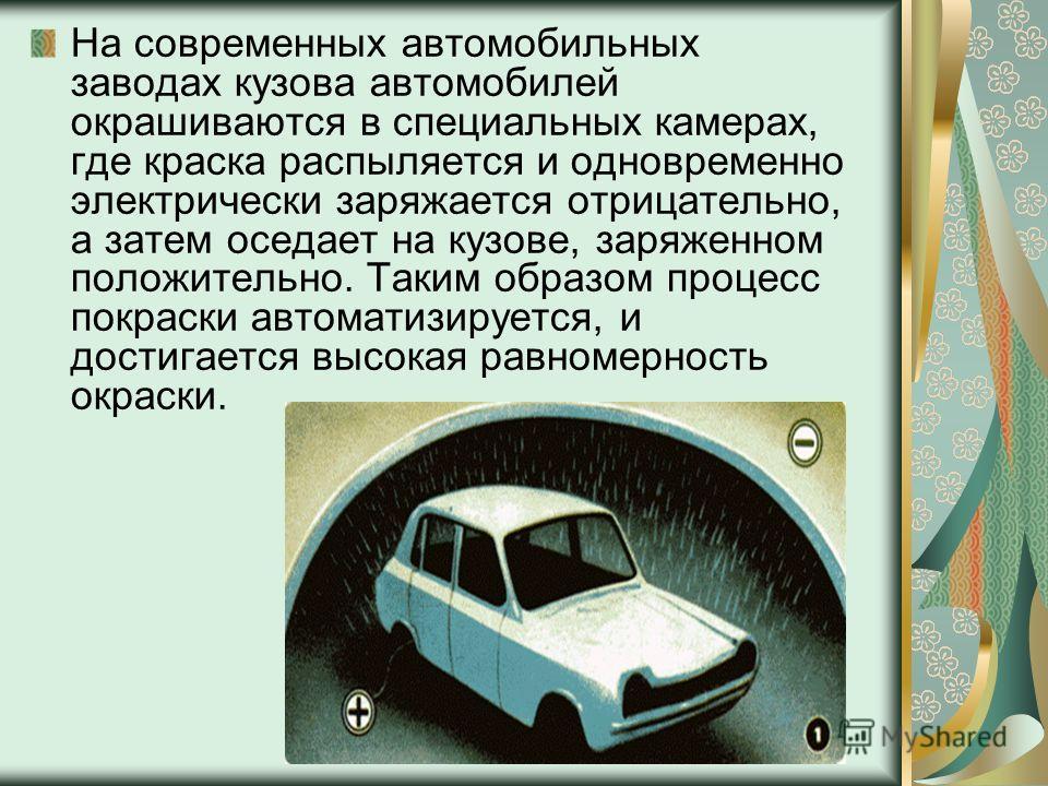 На современных автомобильных заводах кузова автомобилей окрашиваются в специальных камерах, где краска распыляется и одновременно электрически заряжается отрицательно, а затем оседает на кузове, заряженном положительно. Таким образом процесс покраски