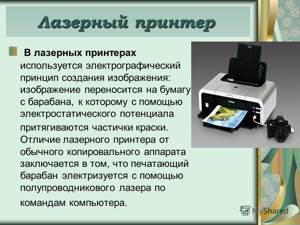 В лазерных принтерах используется электрографический принцип создания изображения: изображение переносится на бумагу с барабана, к которому с помощью электростатического потенциала притягиваются частички краски. Отличие лазерного принтера от обычного