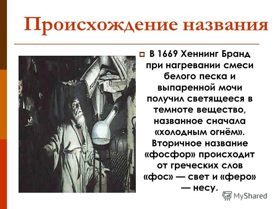 Происхождение названия В 1669 Хеннинг Бранд при нагревании смеси белого песка и выпаренной мочи получил светящееся в темноте вещество, названное сначала «холодным огнём». Вторичное название «фосфор» происходит от греческих слов «фос» свет и «феро» не