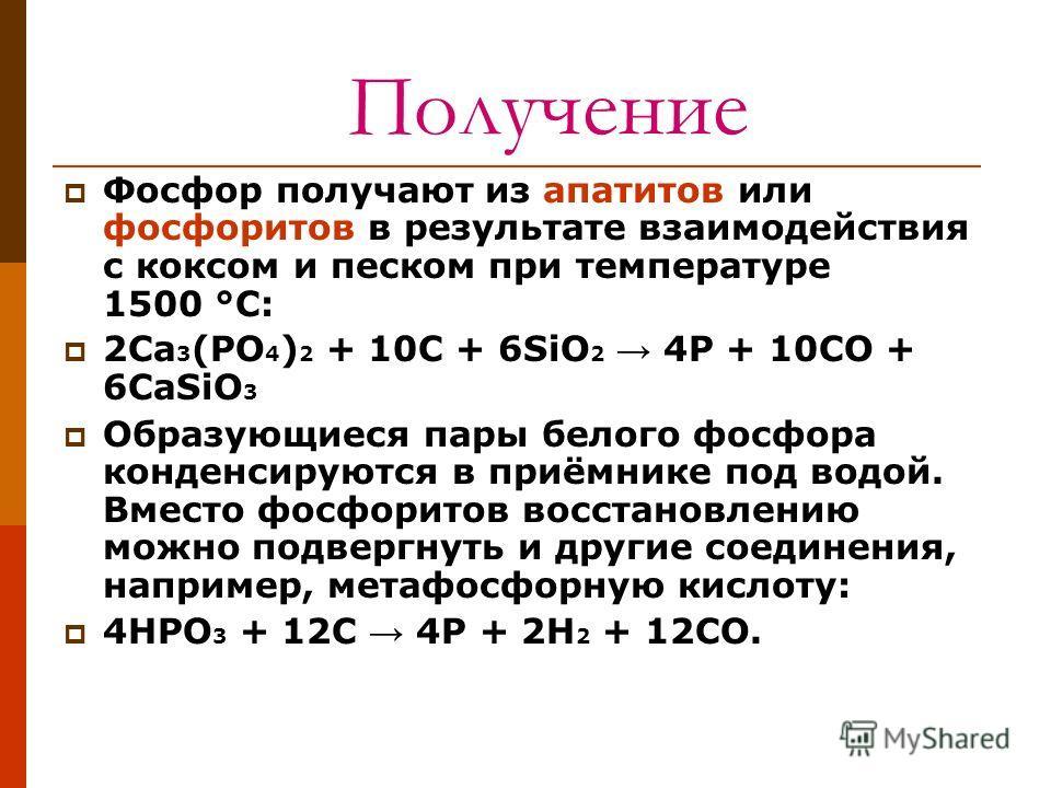 Получение Фосфор получают из апатитов или фосфоритов в результате взаимодействия с коксом и песком при температуре 1500 °С: 2Ca 3 (PO 4 ) 2 + 10C + 6SiO 2 4P + 10CO + 6CaSiO 3 Образующиеся пары белого фосфора конденсируются в приёмнике под водой. Вме