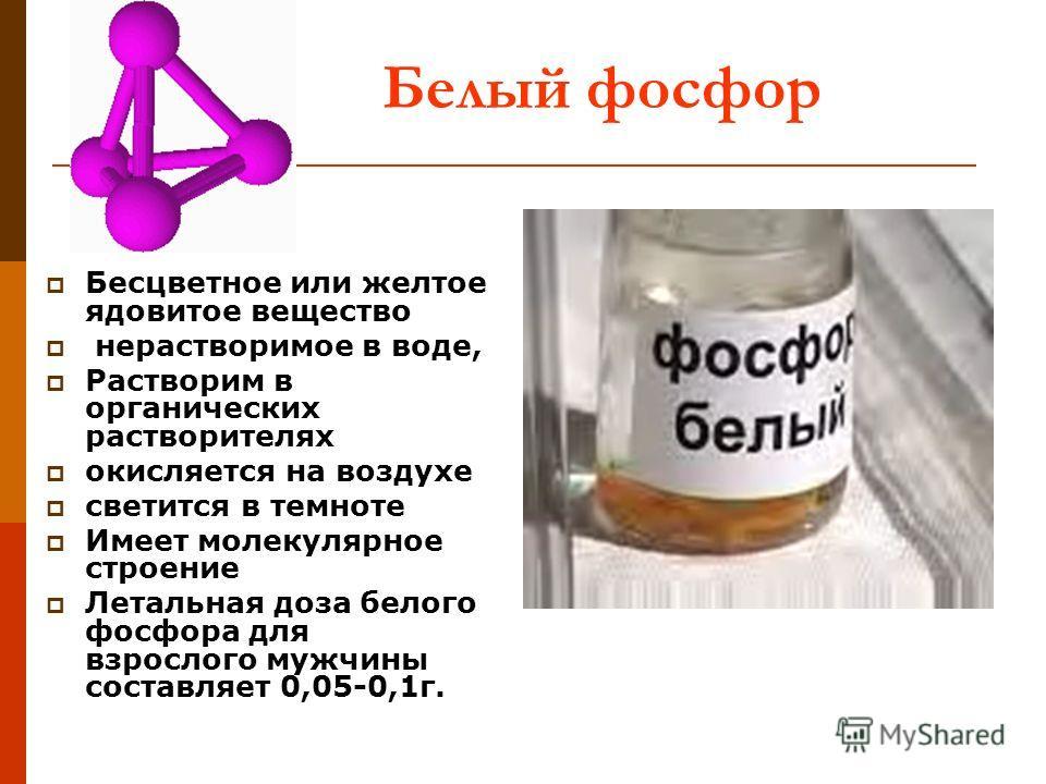 Белый фосфор Бесцветное или желтое ядовитое вещество нерастворимое в воде, Растворим в органических растворителях окисляется на воздухе светится в темноте Имеет молекулярное строение Летальная доза белого фосфора для взрослого мужчины составляет 0,05