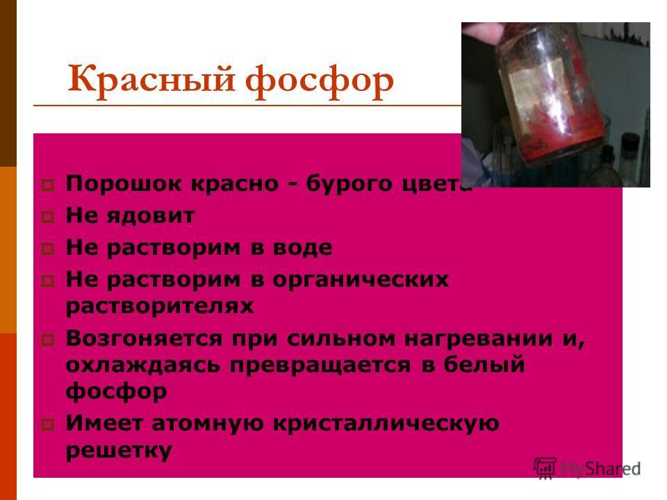 Красный фосфор Порошок красно - бурого цвета Не ядовит Не растворим в воде Не растворим в органических растворителях Возгоняется при сильном нагревании и, охлаждаясь превращается в белый фосфор Имеет атомную кристаллическую решетку